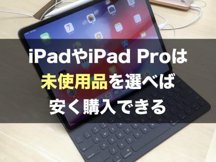 iPadやiPad Proは未使用品を選べば安く購入できる