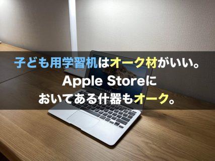 子ども用学習机はオーク材がいい。Apple Storeにおいてある什器もオーク。