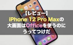 【レビュー】iPhone 12 Pro Maxの大画面はOfficeを使うのにうってつけだ