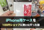 iPhone 用ケースを100円ショップに買いに行った話