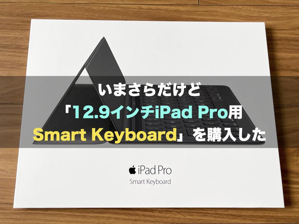 いまさらだけど「12.9インチiPad Pro用Smart Keyboard」を購入した